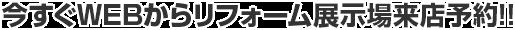 今すぐWEBからリフォーム展示場来店予約!!